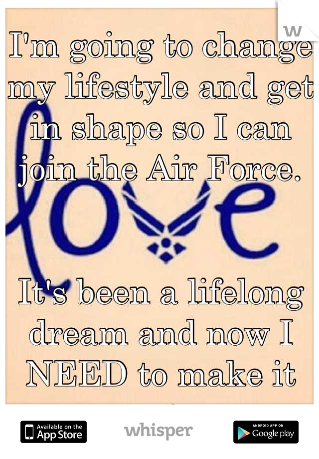 I'm going to change my lifestyle and get in shape so I can join the Air Force.    It's been a lifelong dream and now I NEED to make it come true.