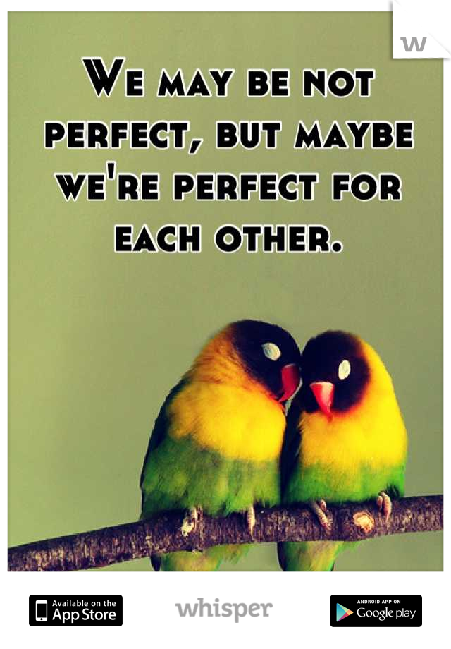 We may be not perfect, but maybe we're perfect for each other.
