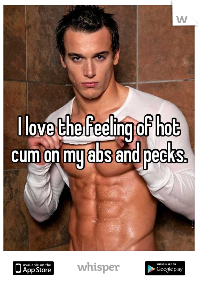 I love the feeling of hot cum on my abs and pecks.