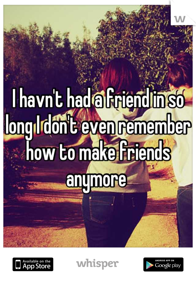 I havn't had a friend in so long I don't even remember how to make friends anymore