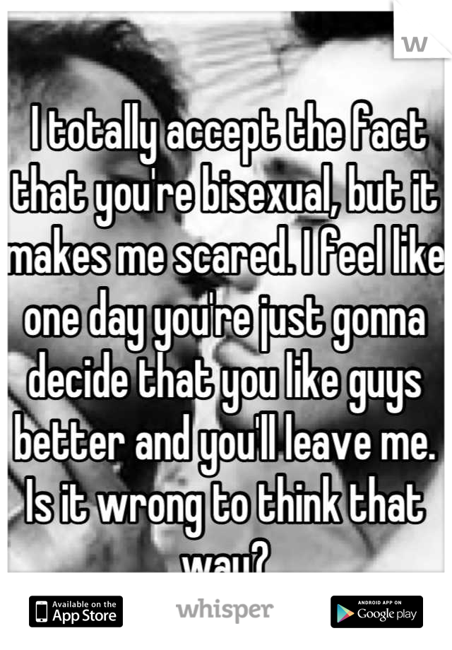 I totally accept the fact that you're bisexual, but it makes me scared. I feel like one day you're just gonna decide that you like guys better and you'll leave me. Is it wrong to think that way?