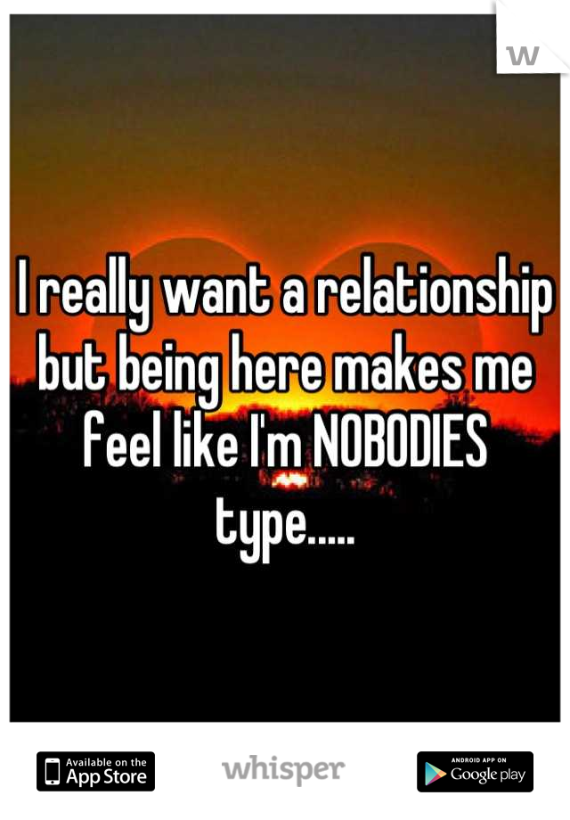 I really want a relationship but being here makes me feel like I'm NOBODIES type.....