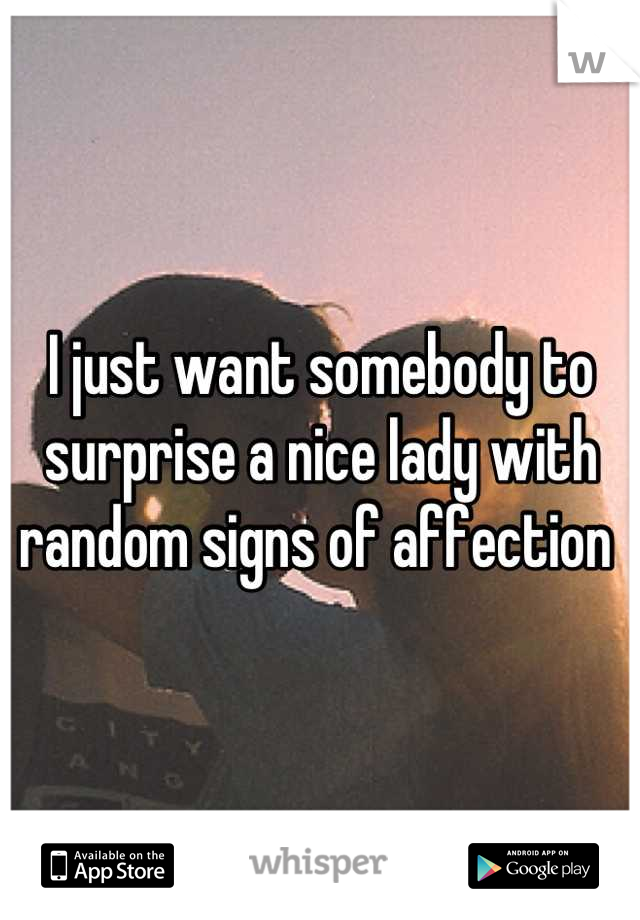 I just want somebody to surprise a nice lady with random signs of affection