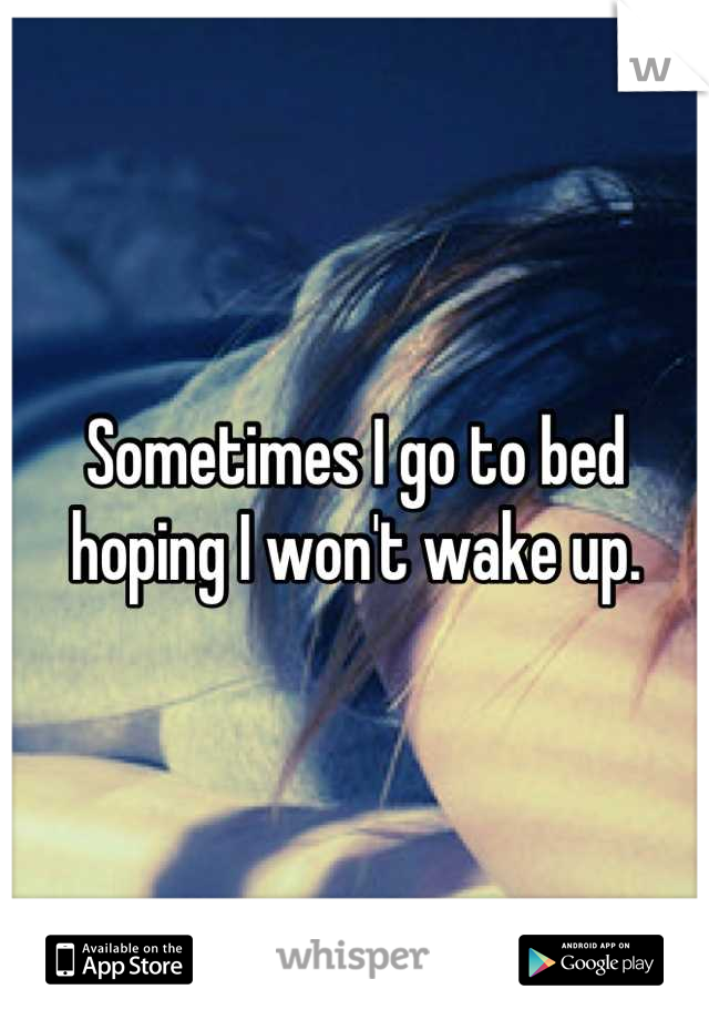 Sometimes I go to bed hoping I won't wake up.