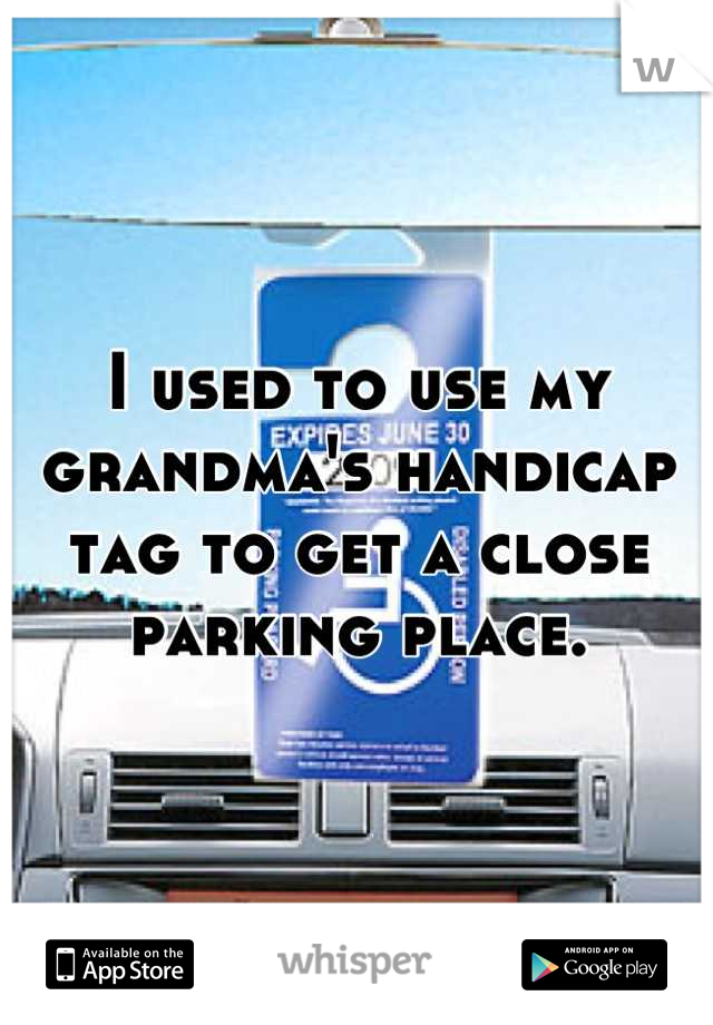 I used to use my grandma's handicap tag to get a close parking place.