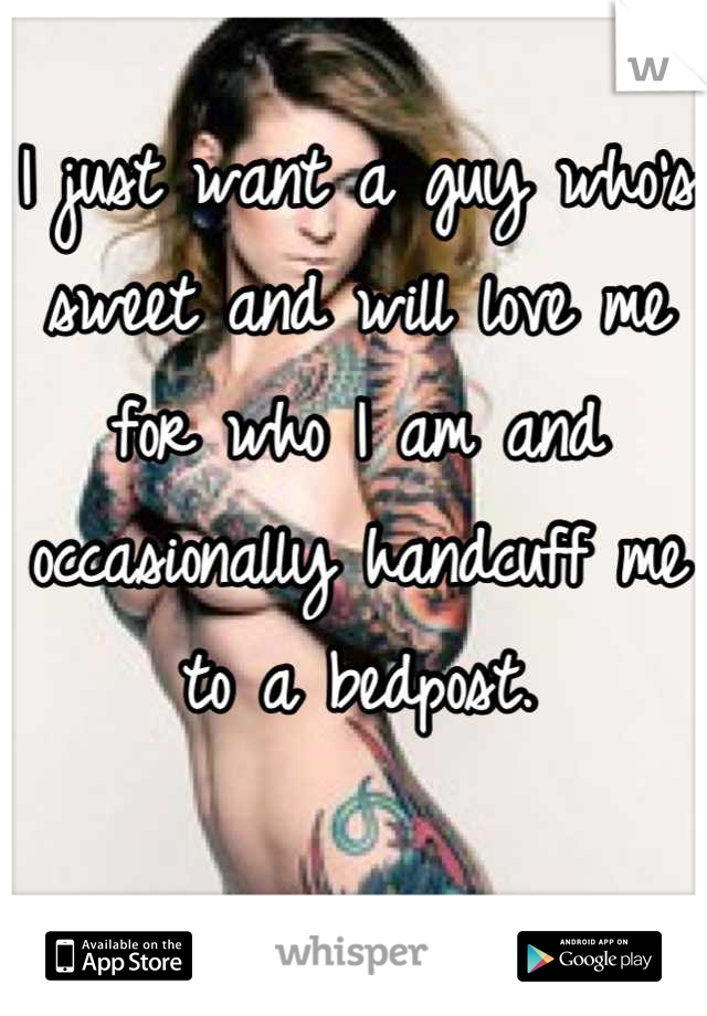 I just want a guy who's sweet and will love me for who I am and occasionally handcuff me to a bedpost.
