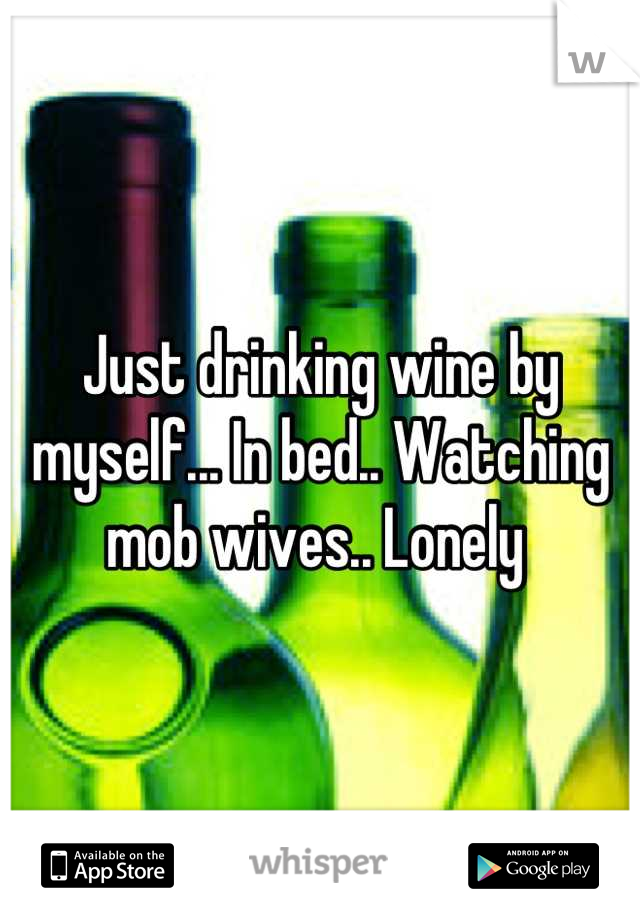 Just drinking wine by myself... In bed.. Watching mob wives.. Lonely