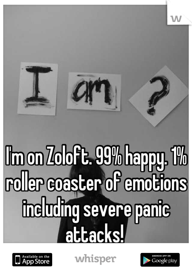 I'm on Zoloft. 99% happy. 1% roller coaster of emotions including severe panic attacks!
