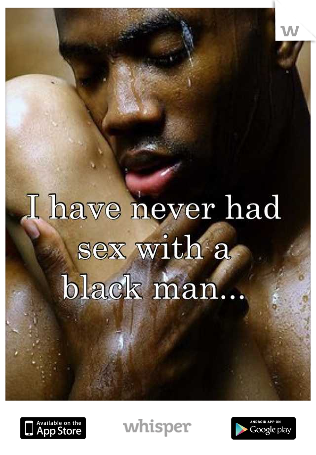 I have never had sex with a  black man...