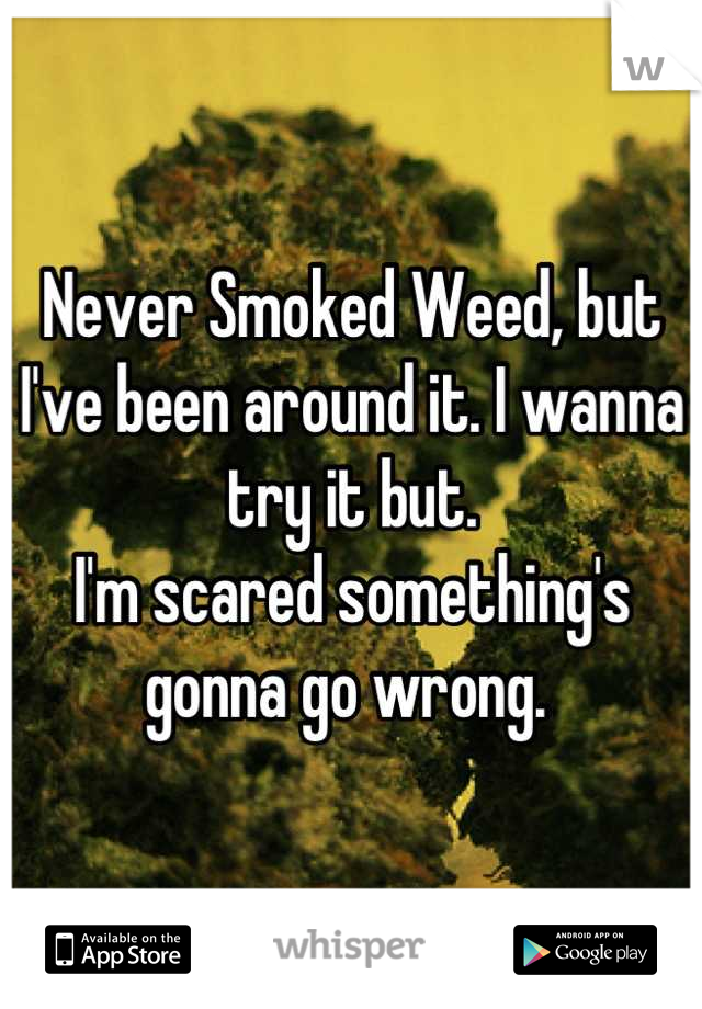 Never Smoked Weed, but I've been around it. I wanna try it but. I'm scared something's gonna go wrong.