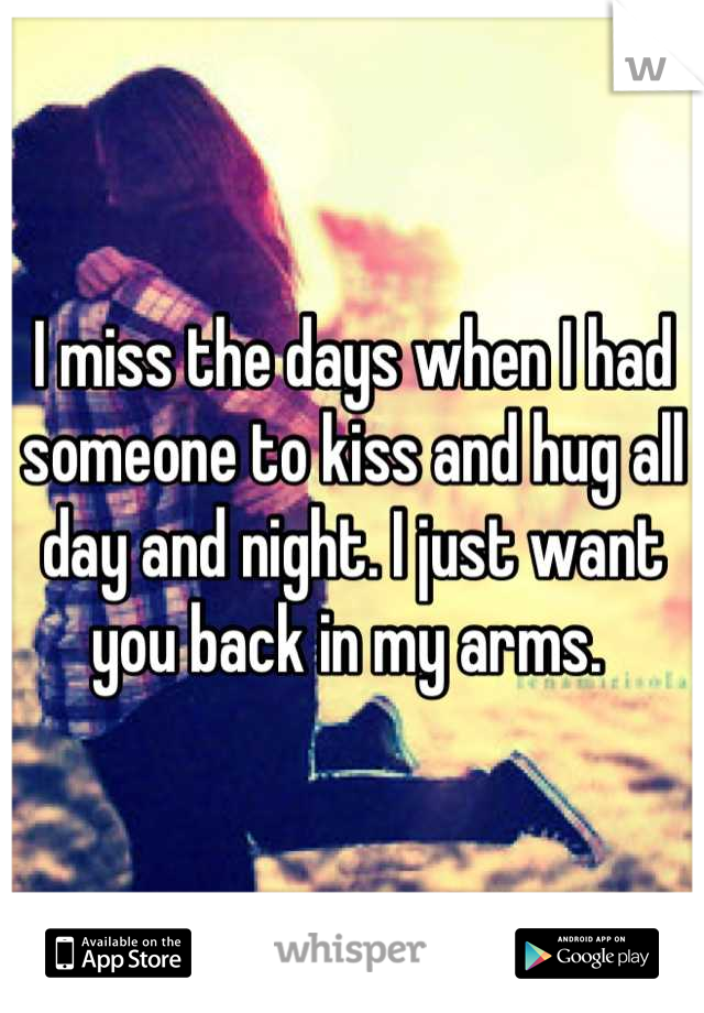I miss the days when I had someone to kiss and hug all day and night. I just want you back in my arms.