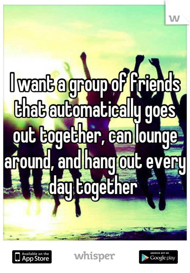 I want a group of friends that automatically goes out together, can lounge around, and hang out every day together