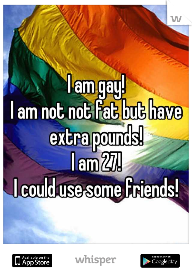 I am gay! I am not not fat but have extra pounds! I am 27! I could use some friends!