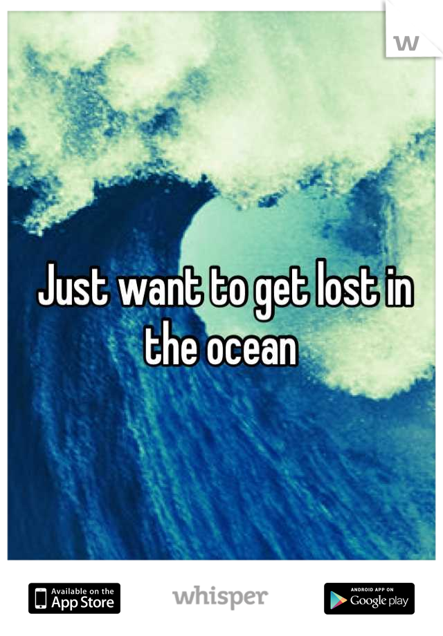 Just want to get lost in the ocean