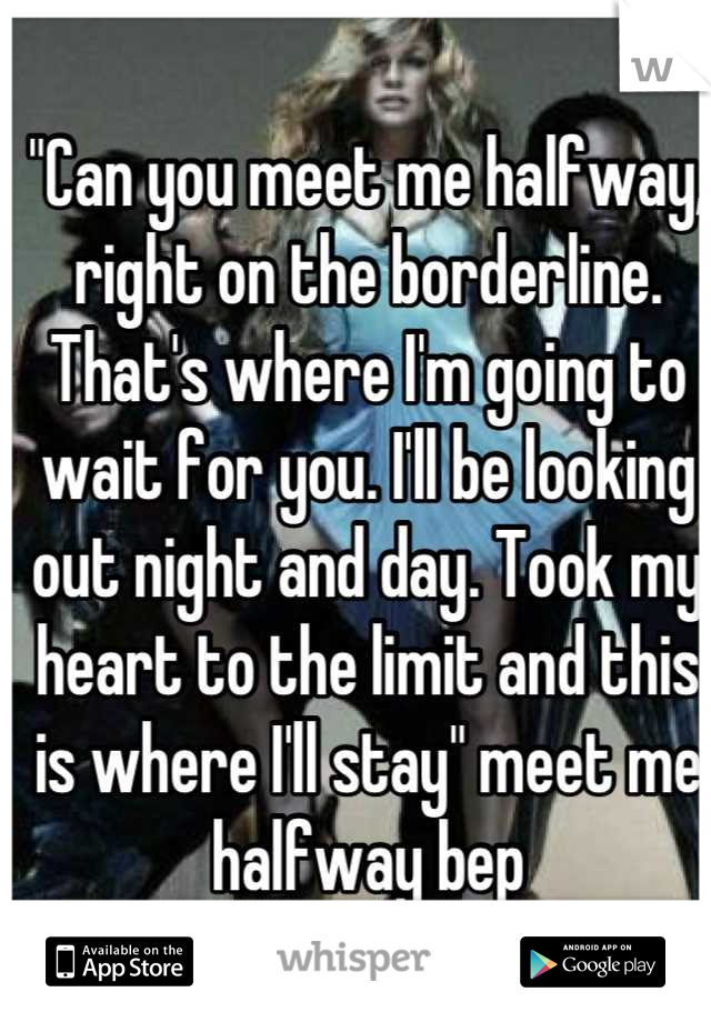 """""""Can you meet me halfway, right on the borderline. That's where I'm going to wait for you. I'll be looking out night and day. Took my heart to the limit and this is where I'll stay"""" meet me halfway bep"""