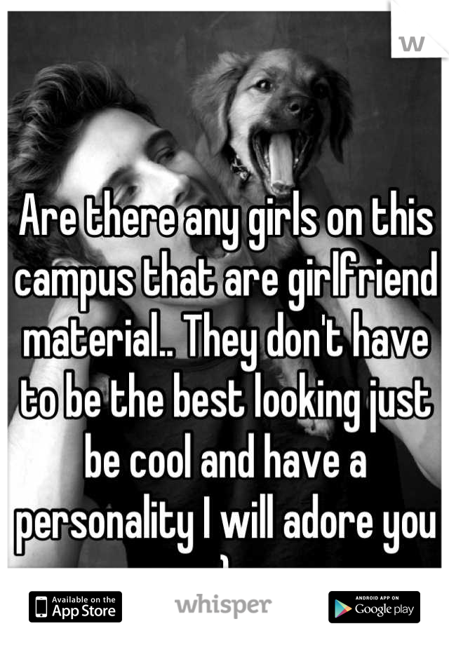 Are there any girls on this campus that are girlfriend material.. They don't have to be the best looking just be cool and have a personality I will adore you  :)