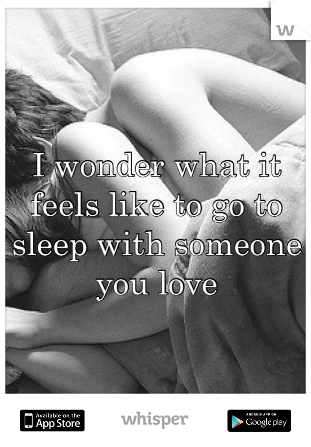 I wonder what it feels like to go to sleep with someone you love