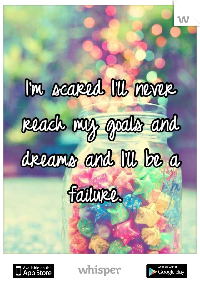 I'm scared I'll never reach my goals and dreams and I'll be a failure.