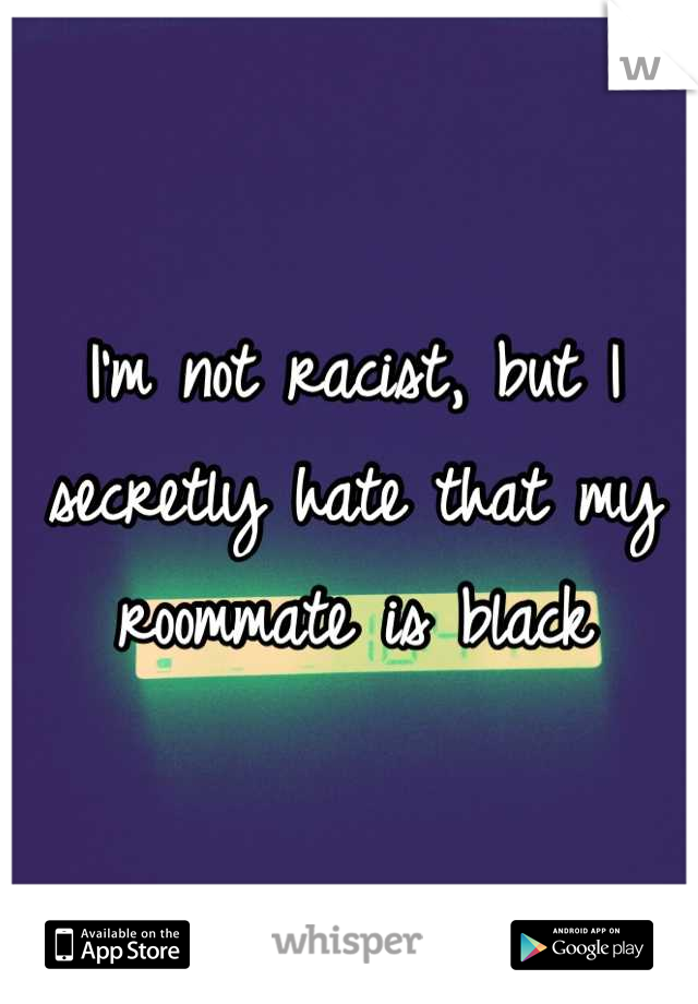 I'm not racist, but I secretly hate that my roommate is black