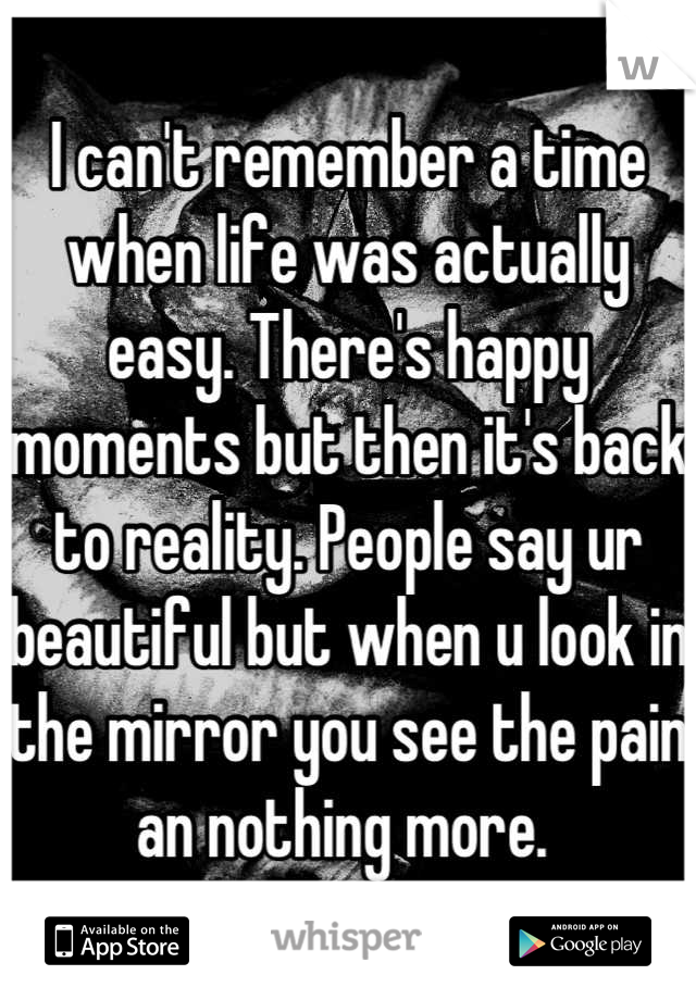 I can't remember a time when life was actually easy. There's happy moments but then it's back to reality. People say ur beautiful but when u look in the mirror you see the pain an nothing more.