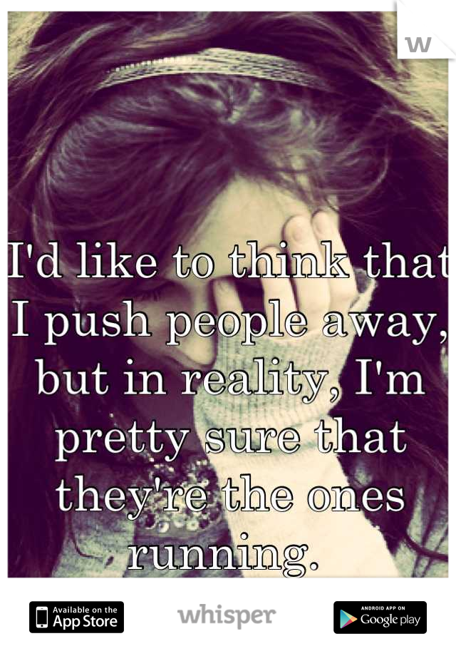 I'd like to think that I push people away, but in reality, I'm pretty sure that they're the ones running.