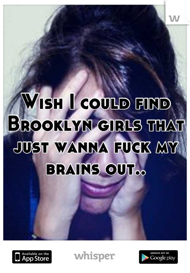 Wish I could find Brooklyn girls that just wanna fuck my brains out..
