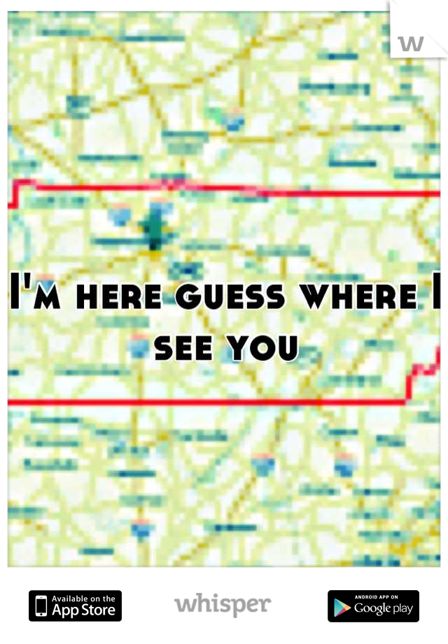 I'm here guess where I see you