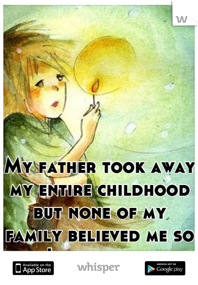 My father took away my entire childhood but none of my family believed me so now I have no family.