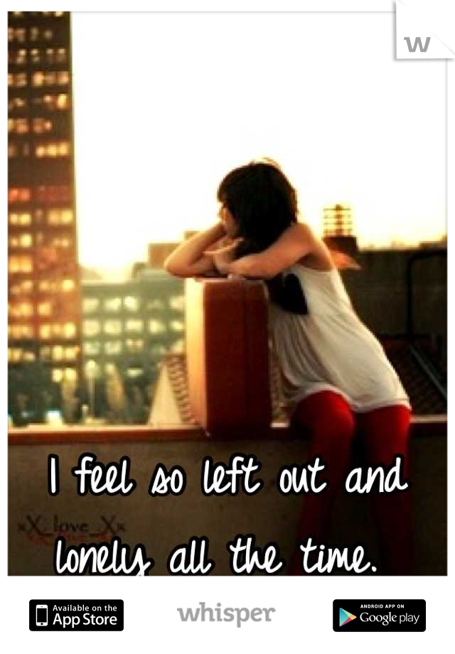 I feel so left out and lonely all the time.