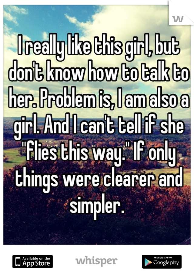 """I really like this girl, but don't know how to talk to her. Problem is, I am also a girl. And I can't tell if she """"flies this way."""" If only things were clearer and simpler."""