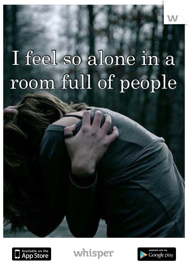 I feel so alone in a room full of people