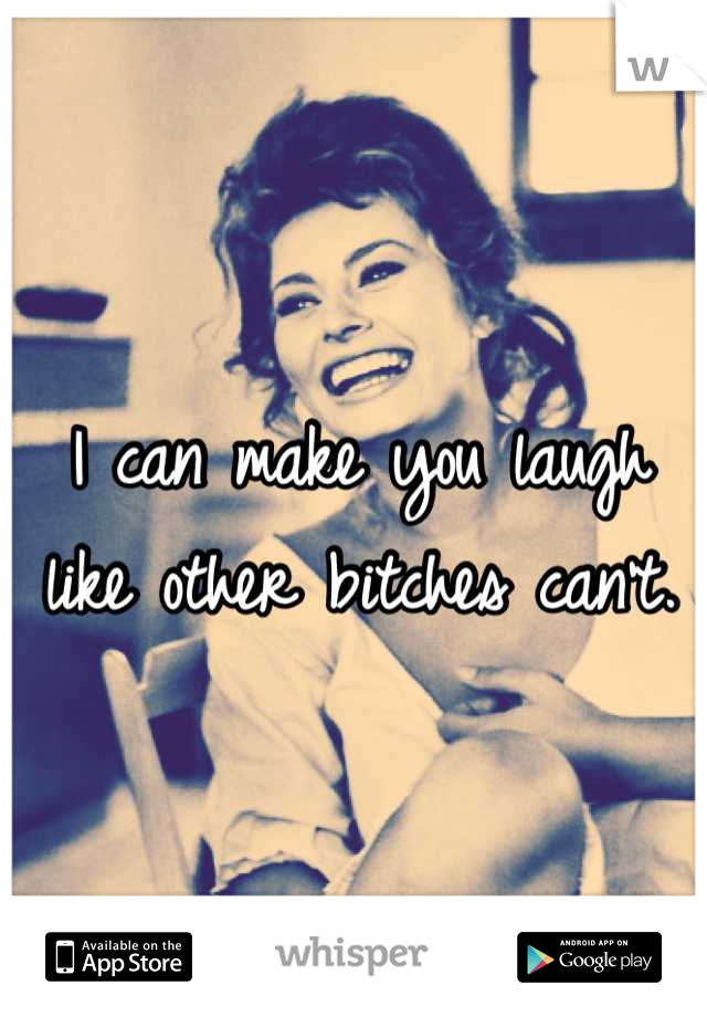 I can make you laugh like other bitches can't.