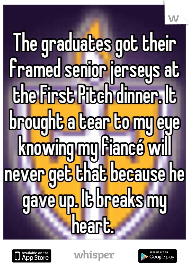 The graduates got their framed senior jerseys at the First Pitch dinner. It brought a tear to my eye knowing my fiancé will never get that because he gave up. It breaks my heart.