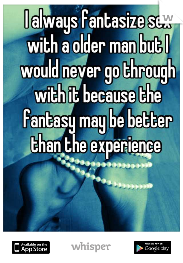 I always fantasize sex with a older man but I would never go through with it because the fantasy may be better than the experience