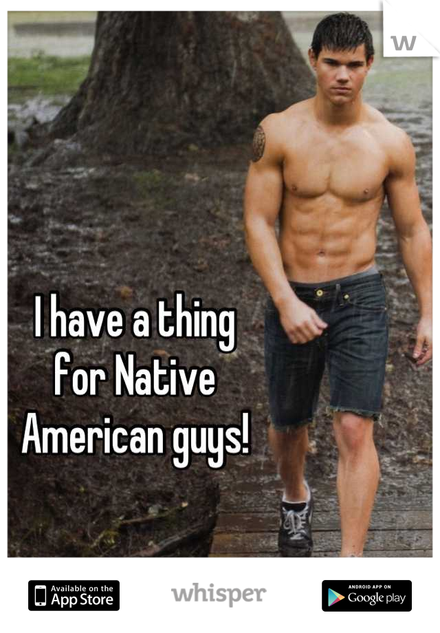 I have a thing  for Native  American guys!