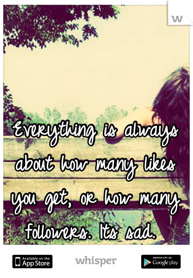 Everything is always about how many likes you get, or how many followers. Its sad.