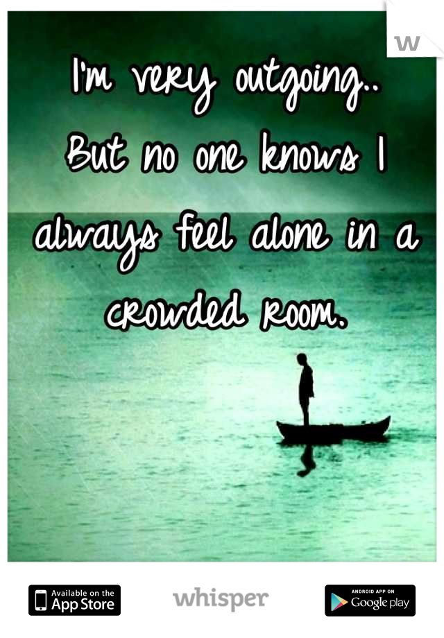 I'm very outgoing.. But no one knows I always feel alone in a crowded room.
