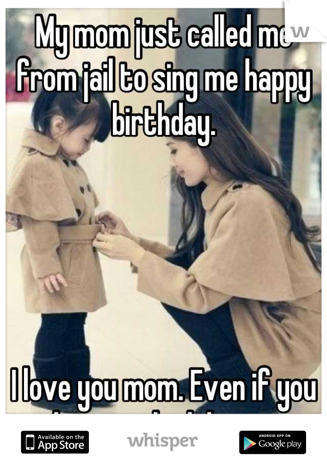 My mom just called me from jail to sing me happy birthday.       I love you mom. Even if you make some bad decisions.
