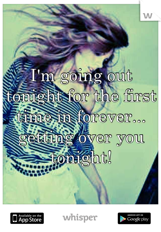 I'm going out tonight for the first time in forever... getting over you tonight!