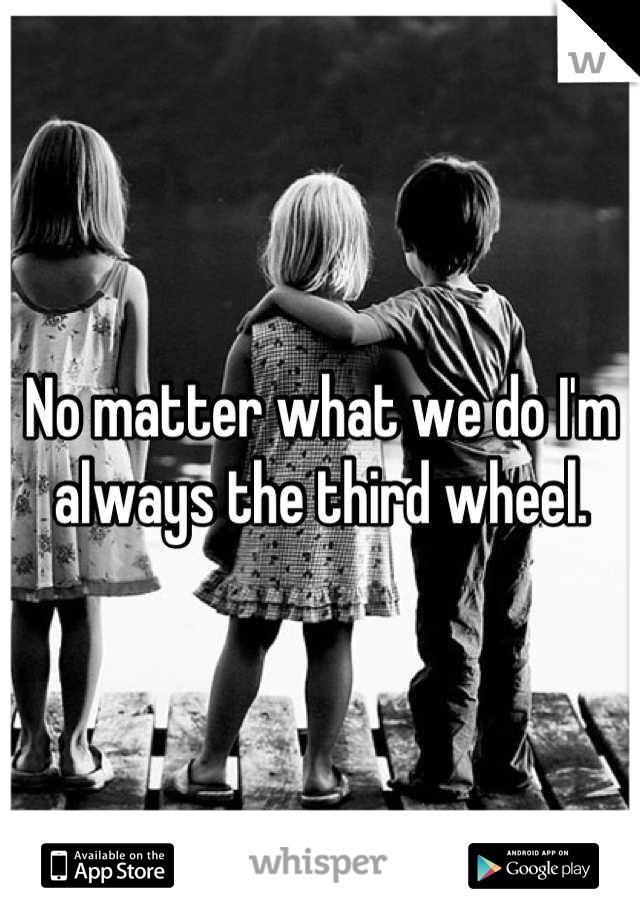 No matter what we do I'm always the third wheel.
