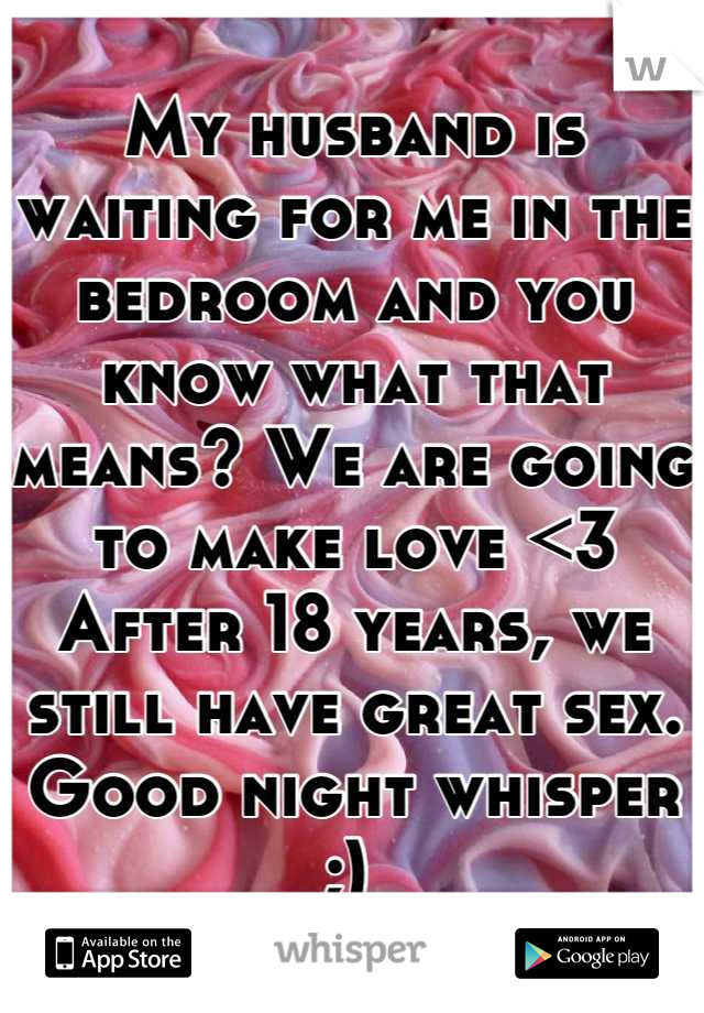 My husband is waiting for me in the bedroom and you know what that means? We are going to make love <3 After 18 years, we still have great sex. Good night whisper ;)