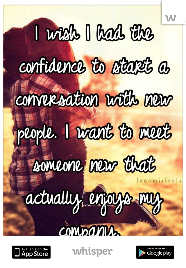 I wish I had the confidence to start a conversation with new people. I want to meet someone new that actually enjoys my company.