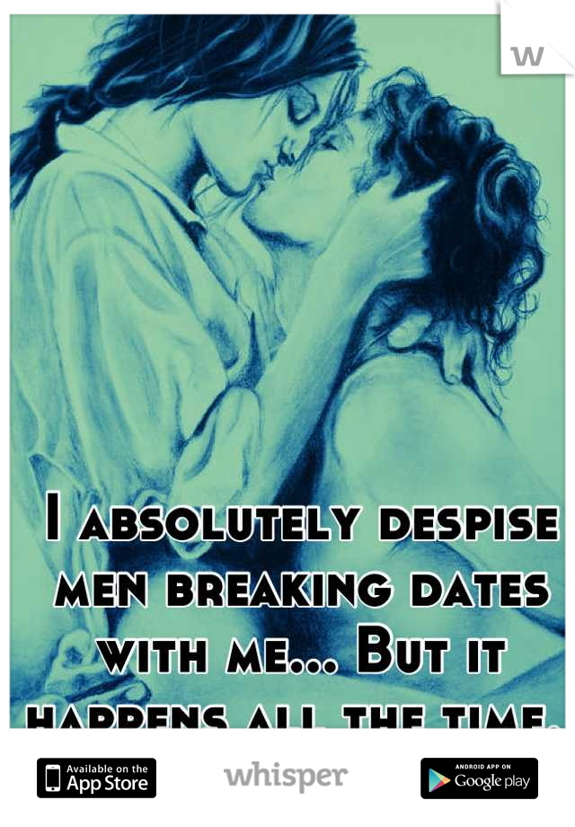 I absolutely despise men breaking dates with me... But it happens all the time.