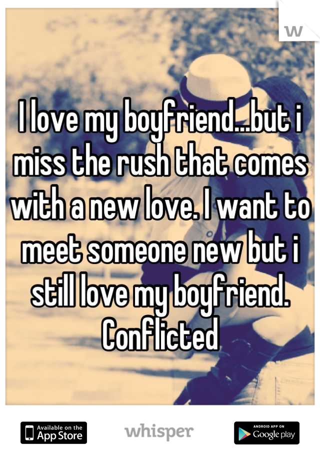 I love my boyfriend...but i miss the rush that comes with a new love. I want to meet someone new but i still love my boyfriend. Conflicted