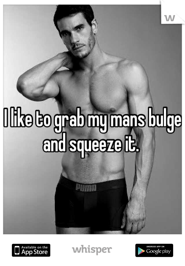I like to grab my mans bulge and squeeze it.