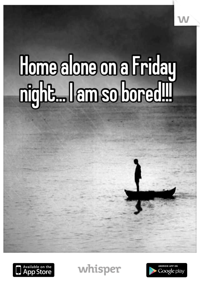 Home alone on a Friday night... I am so bored!!!