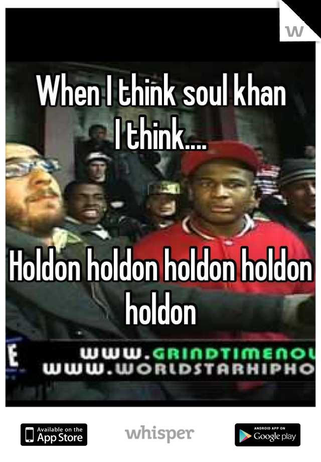 When I think soul khan  I think....   Holdon holdon holdon holdon holdon