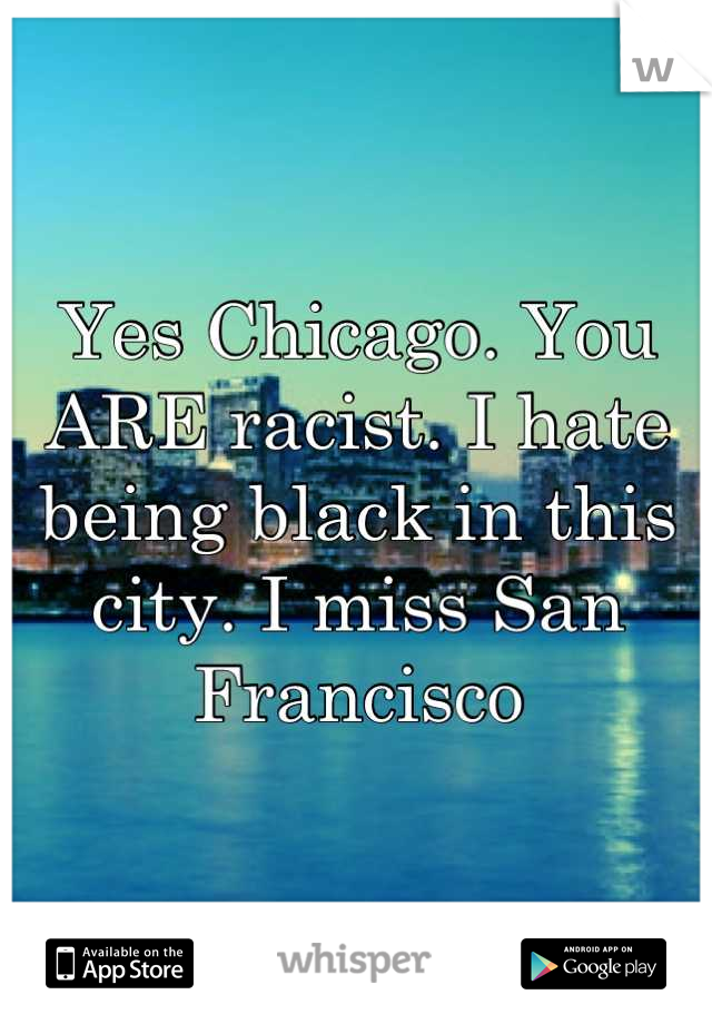Yes Chicago. You ARE racist. I hate being black in this  city. I miss San Francisco