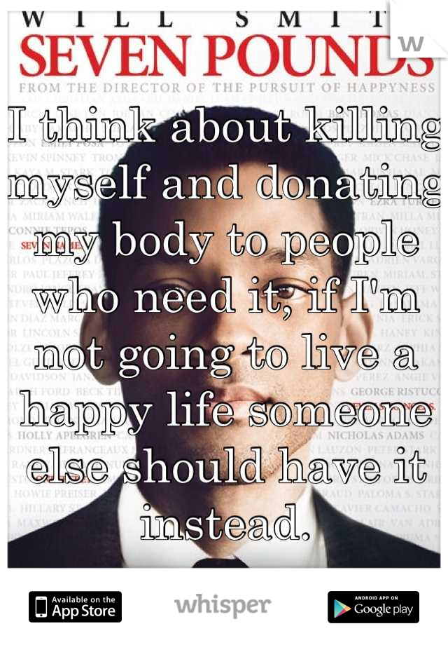 I think about killing myself and donating my body to people who need it, if I'm not going to live a happy life someone else should have it instead.