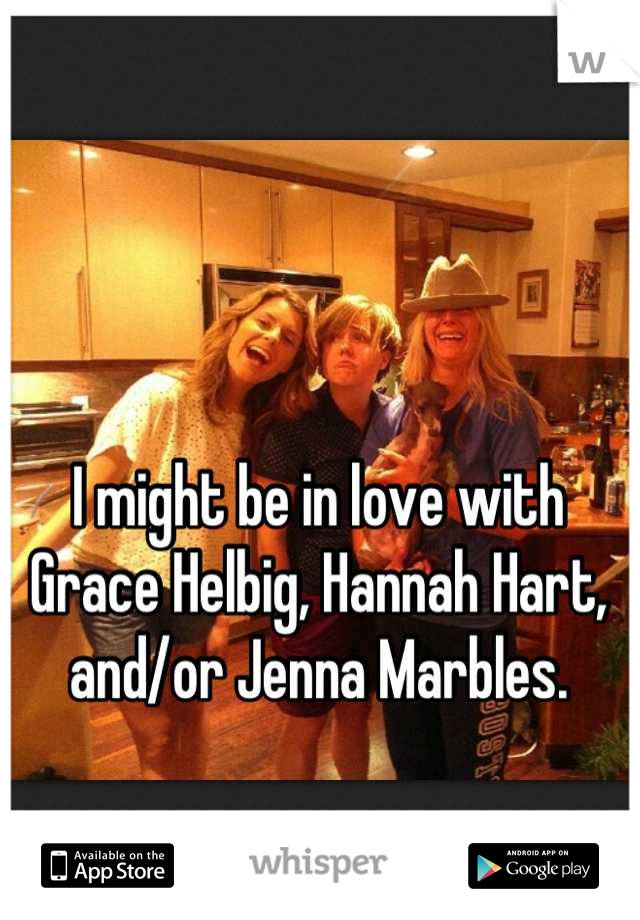 I might be in love with Grace Helbig, Hannah Hart, and/or Jenna Marbles.